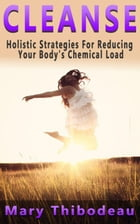 Cleanse: Holistic Strategies for Reducing Your Body's Chemical Load by Mary Thibodeau