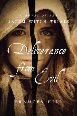 Deliverance From Evil: A Novel of the Salem Witch Trials by Frances Hill