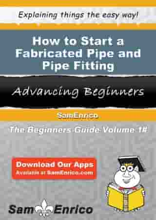 How to Start a Fabricated Pipe and Pipe Fitting Manufacturing Business: How to Start a Fabricated Pipe and Pipe Fitting Manufacturing Business by Karla Simpson