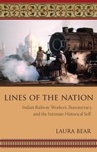 Lines of the Nation: Indian Railway Workers, Bureaucracy, and the Intimate Historical Self by Laura Bear