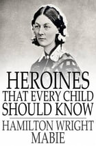 Heroines That Every Child Should Know: Tales for Young People of the World's Heroines of All Ages