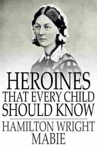 Heroines That Every Child Should Know: Tales for Young People of the World's Heroines of All Ages by Hamilton Wright Mabie