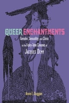 Queer Enchantments: Gender, Sexuality, and Class in the Fairy-Tale Cinema of Jacques Demy by Anne E. Duggan