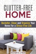 Clutter-Free Home: Declutter, Clean and Organize Your Home for a Stress-Free Life!: Organize & Declutter by Victoria Lynch
