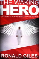 The Waking Hero: The Unconscious Mind Projected on the Silver Screen by ronald giles