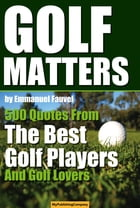 GOLF MATTERS: 500 Quotes From The Best Golf Players And Golf Lovers by Emmanuel Fauvel