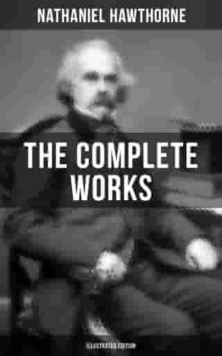 The Complete Works of Nathaniel Hawthorne (Illustrated Edition): The Scarlet Letter with its Adaptation, The House of the Seven Gables, The Blithedale Romance, Tanglewood Tales, Birthmark, Ghost of Doctor Harris… (Including Biographies and Literary Criticism), Novels, Short Stories, Poems, Essays, Letters and M...