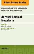 Adrenal Cortical Neoplasia, An Issue of Endocrinology and Metabolism Clinics of North America, E-Book by Alice Levine, MD