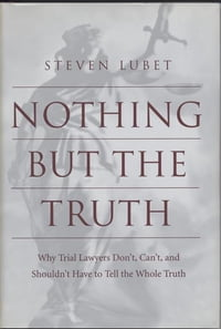 Nothing but the Truth: Why Trial Lawyers Don't, Can't, and Shouldn't Have to Tell the Whole Truth