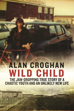 Book Wild Child: The jaw-dropping true story of a chaotic youth and an unlikely new life by Alan Croghan