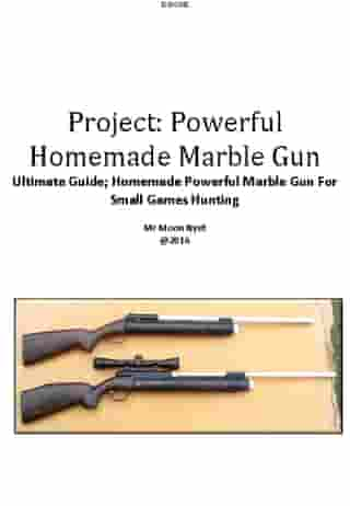 Project:Powerful Homemade Marble Gun: Ultimate Guide Homemade Powerful Marble Gun For Small Games Hunting by Moon Nyet