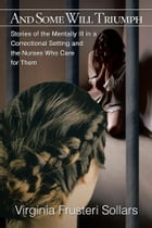 And Some Will Triumph: Stories of the Mentally Ill in a Correctional Setting and the Nurses Who Care for Them by Virginia Frusteri Sollars