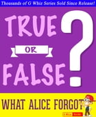 What Alice Forgot - True or False?: Fun Facts and Trivia Tidbits Quiz Game Books by G Whiz