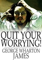 Quit Your Worrying! by George Wharton James