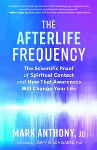 The Afterlife Frequency: The Scientific Proof of Spiritual Contact and How That Awareness Will Change Your Life by Mark Anthony, JD
