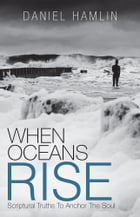 When Oceans Rise: Scriptural Truths To Anchor The Soul