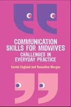 Communication Skills For Midwives: Challenges In Everyday Practice by Carole England