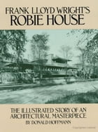 Frank Lloyd Wright's Robie House: The Illustrated Story of an Architectural Masterpiece by Donald Hoffmann