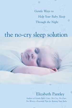 The No-Cry Sleep Solution: Gentle Ways to Help Your Baby Sleep Through the Night : Foreword by William Sears,  M.D.: Foreword by William Sears,  M.D. Fo