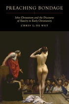 Preaching Bondage: John Chrysostom and the Discourse of Slavery in Early Christianity by Chris L. de Wet