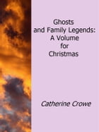 Ghosts and Family Legends: A Volume For Christmas by Catherine Crowe