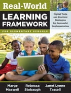 Real-World Learning Framework for Elementary Schools: Digital Tools and Practical Strategies for Successful Implementation by Marge Maxwell