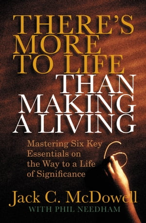 There's More to Life than Making a Living: Mastering Six Key Essentials on the Way to a Life of Significance