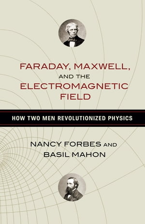 Faraday,  Maxwell,  and the Electromagnetic Field How Two Men Revolutionized Physics
