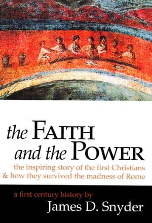 The Faith and the Power: The Inspiring Story of the First Christians: And How They Survived the Madness of Rome