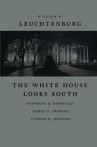 The White House Looks South: Franklin D. Roosevelt, Harry S. Truman, Lyndon B. Johnson