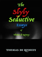 The Slyly Seductive Essays of Thomas de Quincey by Thomas de Quincey
