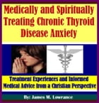 Medically and Spiritually Treating Chronic Thyroid Disease Anxiety: Treatment Experiences and Informed Medical Advice from a Christian Perspective by James Lowrance