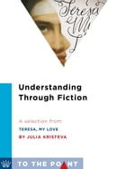 Understanding Through Fiction: A Selection from Teresa, My Love: An Imagined Life of the Saint of Avila by Julia Kristeva