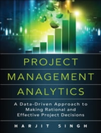 Project Management Analytics: A Data-Driven Approach to Making Rational and Effective Project…
