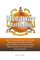 Giveaway Marketing: Learn A Website/Blog Promotional Marketing Technique That Will Help You Build A List And Increase Sa by Cedric U. Green