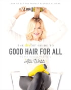 The Drybar Guide to Good Hair for All: How to Get the Perfect Blowout at Home by Alli Webb