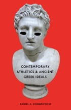 Contemporary Athletics and Ancient Greek Ideals by Daniel A. Dombrowski