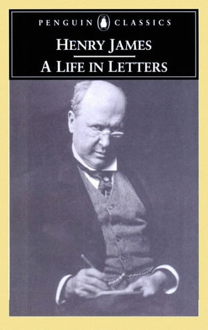 Henry James A Life in Letters