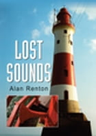 Lost Sounds: The Story of Fog Signals by Alan Renton