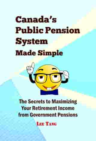 Canada's Public Pension System Made Simple: The Secrets to Maximizing Your Retirement Income from Government Pensions by Lee Tang