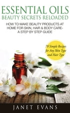 Essential Oils Beauty Secrets Reloaded: How To Make Beauty Products At Home for Skin, Hair & Body Care -A Step by Step Guide & 70 Simple Recipes for A by Janet Evans