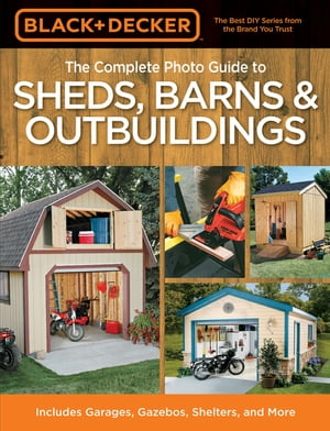 Black & Decker The Complete Photo Guide to Sheds, Barns & Outbuildings: Includes Garages, Gazebos, Shelters and More by Editors of Creative Publishing international