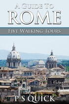 A Guide to Rome: Five Walking Tours by P S Quick