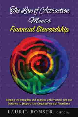 The Law of Attraction Meets Financial Stewardship: Bridging the Intangible and Tangible with Practical Tips and Guidance to Support Your Ongoing Financial Abundance