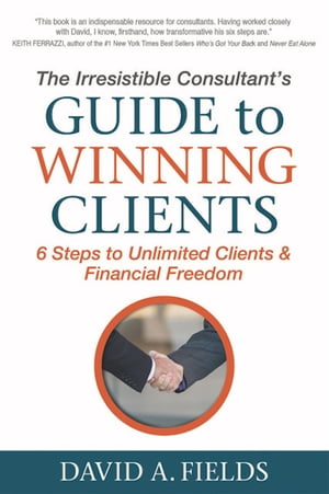 The Irresistible Consultant's Guide to Winning Clients: 6 Steps to Unlimited Clients & Financial Freedom by David A. Fields