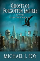Ghosts of Forgotten Empires Vol l: A Cord Devlin Adventure by Michael J Foy