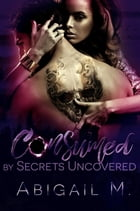 Consumed by Secrets Uncovered: Consumed, #3 by Abigail M