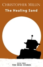 The Healing Sand (Book Three: The Hole Stories) by Christopher Millin