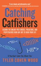 Catching the Catfishers: Disarm the Online Pretenders, Predators, and Perpetrators Who Are Out to Ruin Your Life by Tyler Cohen Wood