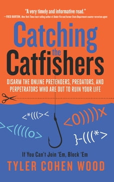 Catching the Catfishers: Disarm the Online Pretenders, Predators, and Perpetrators Who Are Out to…
